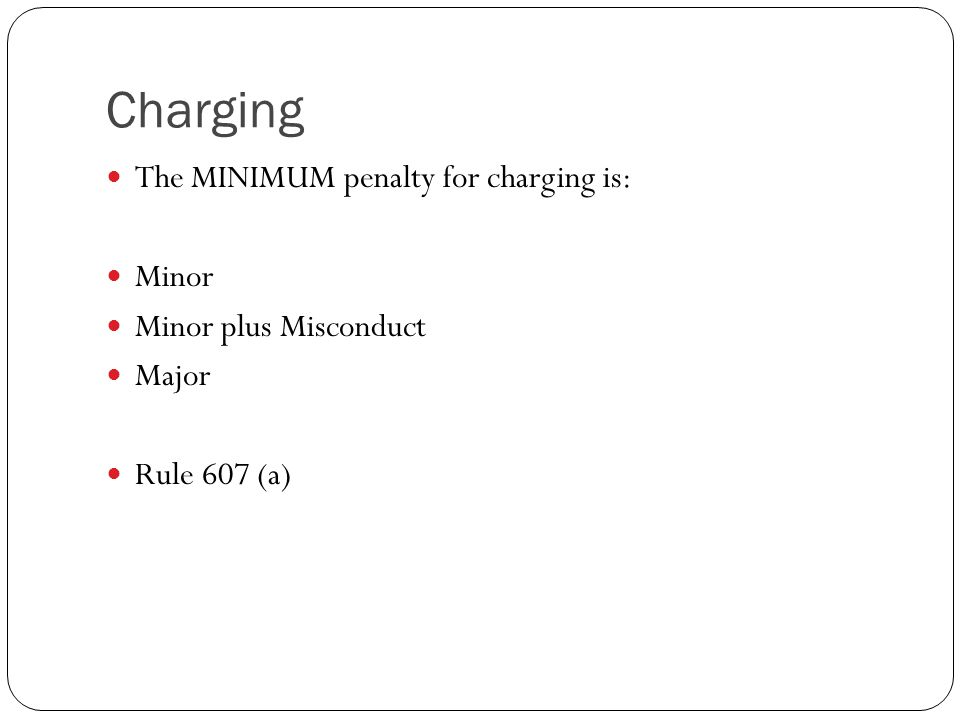 Charging The MINIMUM penalty for charging is: Minor Minor plus Misconduct Major Rule 607 (a)