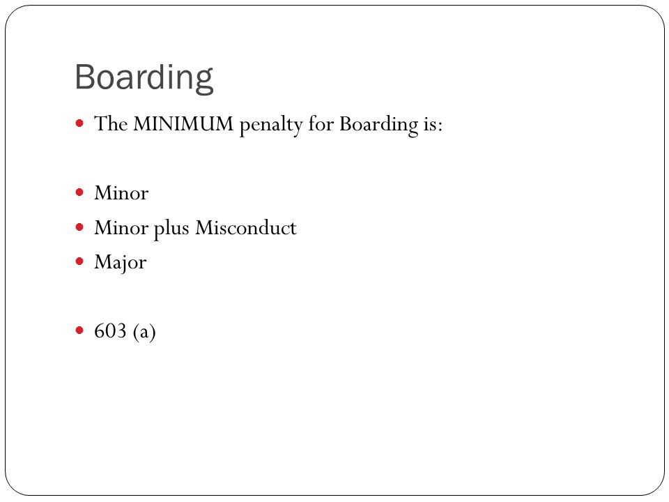 Boarding The MINIMUM penalty for Boarding is: Minor Minor plus Misconduct Major 603 (a)