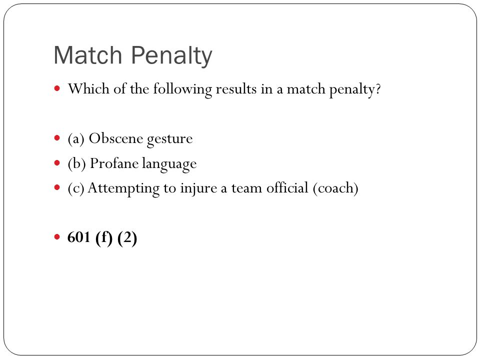 Which of the following results in a match penalty? (a) Obscene gesture (b) Profane language (c) Attempting to injure a team official (coach) 601 (f) (