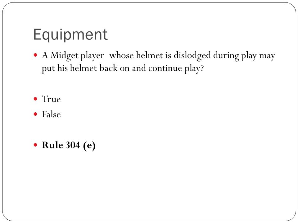 A Midget player whose helmet is dislodged during play may put his helmet back on and continue play? True False Rule 304 (e)