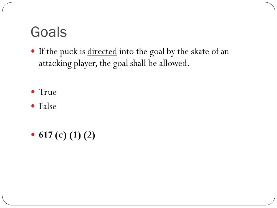 Goals If the puck is directed into the goal by the skate of an attacking player, the goal shall be allowed. True False 617 (c) (1) (2)