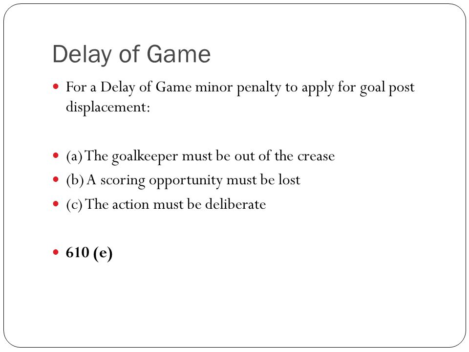 For a Delay of Game minor penalty to apply for goal post displacement: (a) The goalkeeper must be out of the crease (b) A scoring opportunity must be