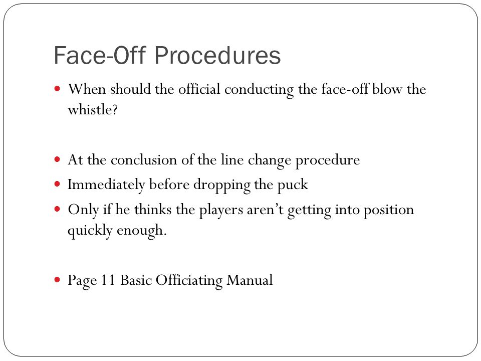 Face-Off Procedures When should the official conducting the face-off blow the whistle? At the conclusion of the line change procedure Immediately befo