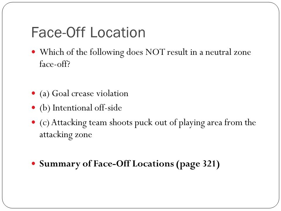 Face-Off Location Which of the following does NOT result in a neutral zone face-off? (a) Goal crease violation (b) Intentional off-side (c) Attacking