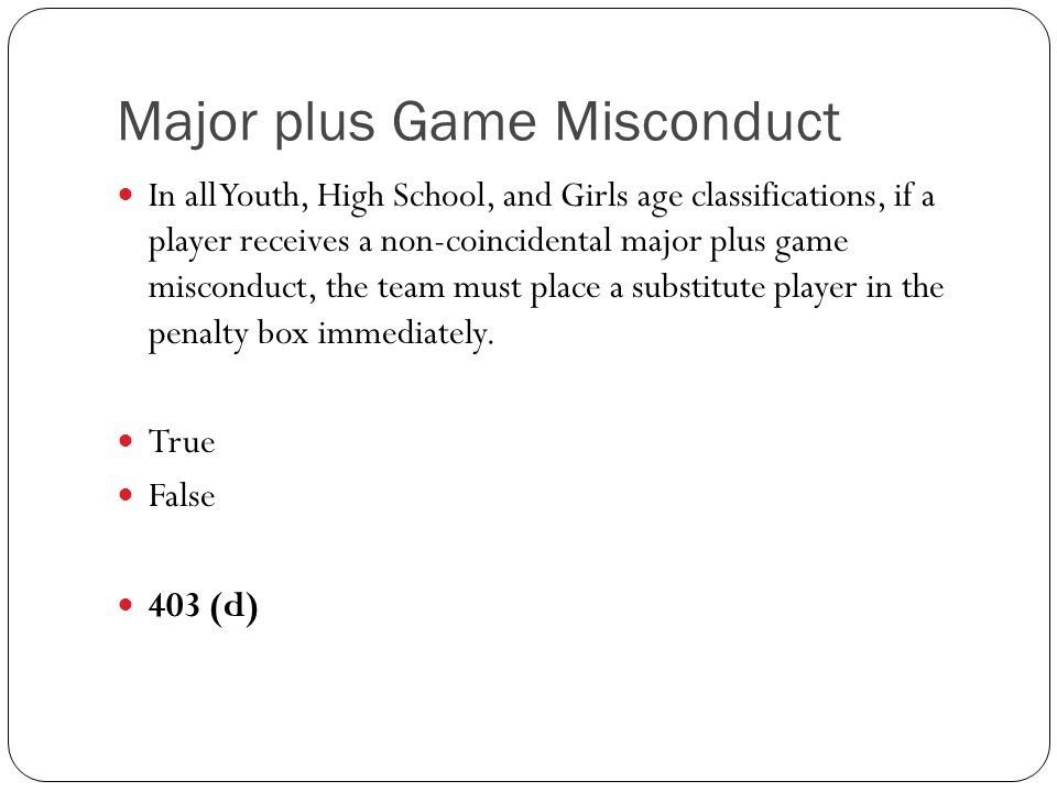 Major plus Game Misconduct In all Youth, High School, and Girls age classifications, if a player receives a non-coincidental major plus game misconduc