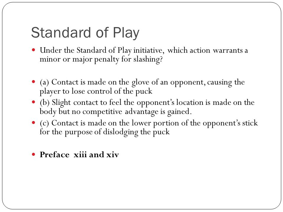 Standard of Play Under the Standard of Play initiative, which action warrants a minor or major penalty for slashing? (a) Contact is made on the glove