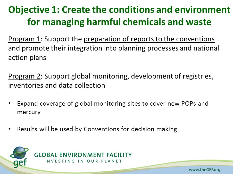Objective 1: Create the conditions and environment for managing harmful chemicals and waste Program 1: Support the preparation of reports to the conventions and promote their integration into planning processes and national action plans Program 2: Support global monitoring, development of registries, inventories and data collection Expand coverage of global monitoring sites to cover new POPs and mercury Results will be used by Conventions for decision making