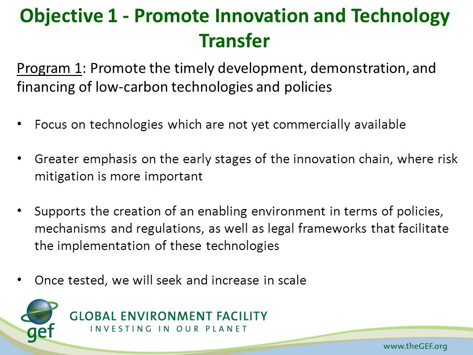 Objective 1 - Promote Innovation and Technology Transfer Program 1: Promote the timely development, demonstration, and financing of low-carbon technologies and policies Focus on technologies which are not yet commercially available Greater emphasis on the early stages of the innovation chain, where risk mitigation is more important Supports the creation of an enabling environment in terms of policies, mechanisms and regulations, as well as legal frameworks that facilitate the implementation of these technologies Once tested, we will seek and increase in scale
