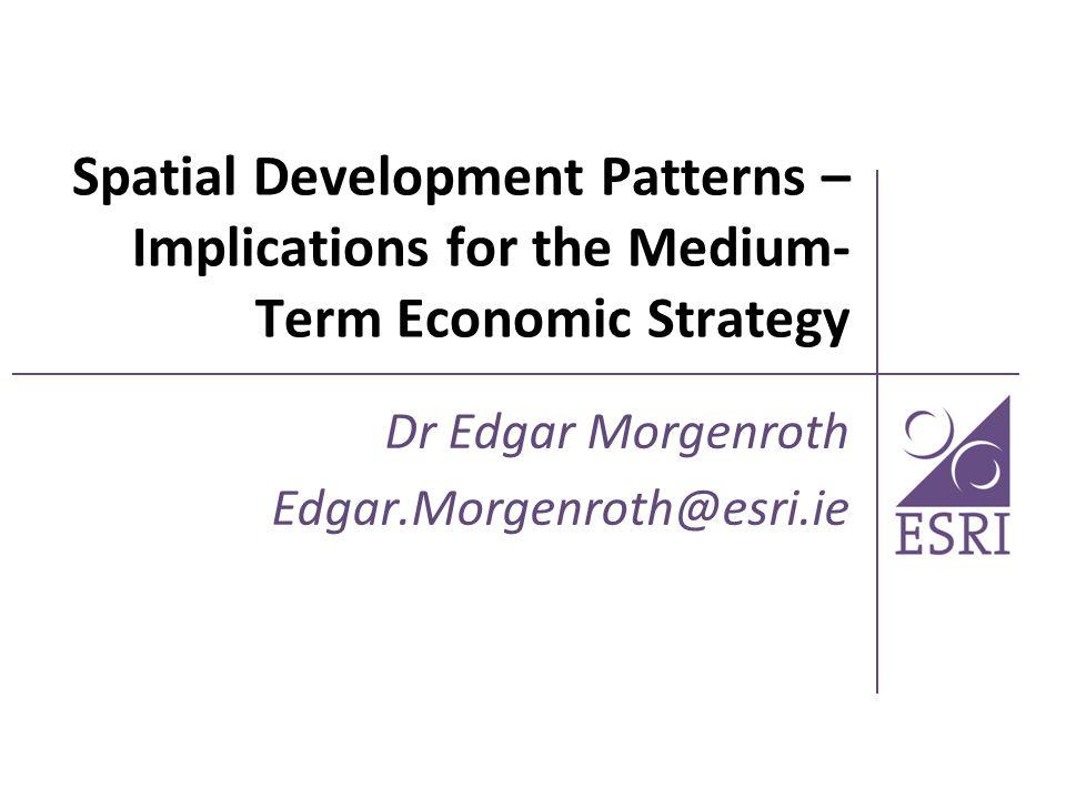 Spatial Development Patterns – Implications for the Medium- Term Economic Strategy Dr Edgar Morgenroth Edgar.Morgenroth@esri.ie