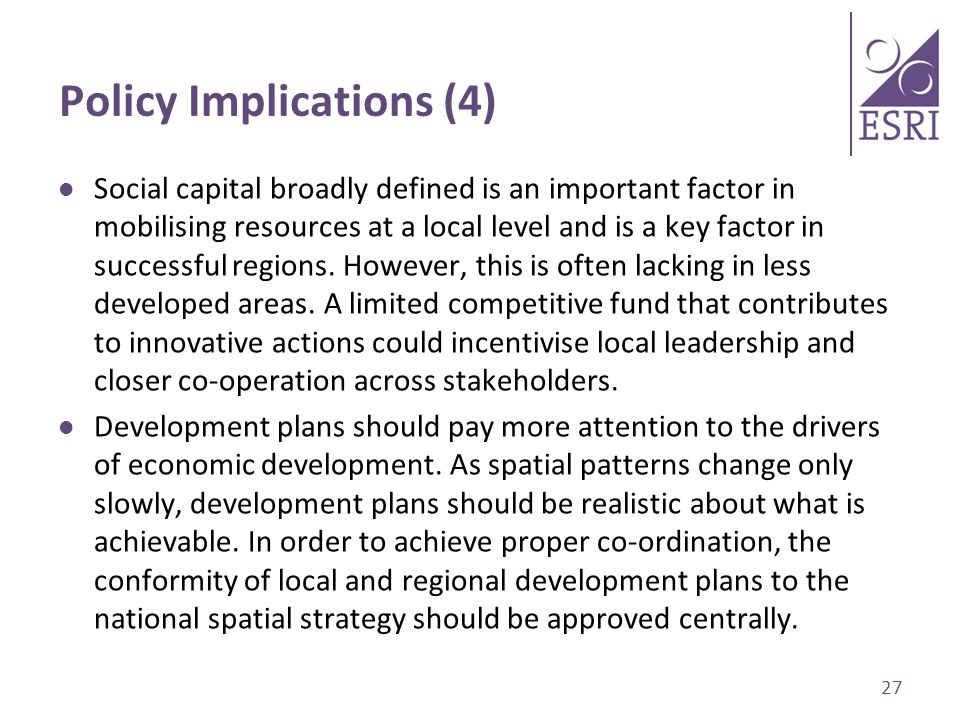 Policy Implications (4) Social capital broadly defined is an important factor in mobilising resources at a local level and is a key factor in successful regions.