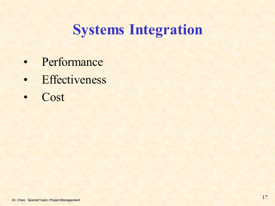 Dr. Chen, Special Topic: Project Management 17 Systems Integration Performance Effectiveness Cost