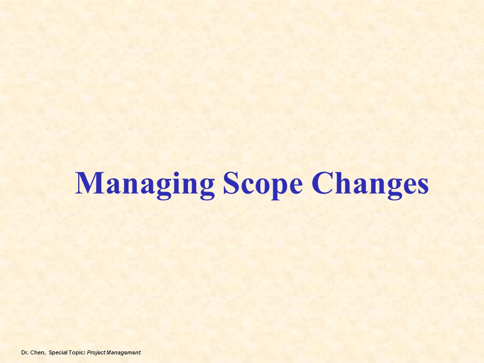 Dr. Chen, Special Topic: Project Management Managing Scope Changes