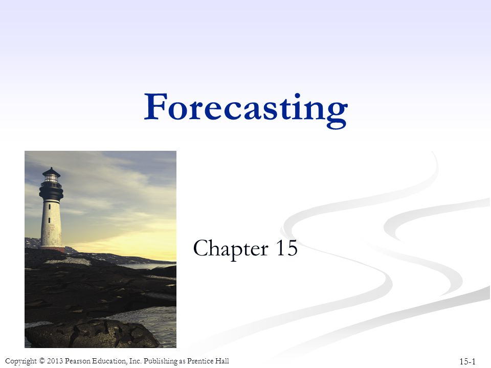 15-1 Copyright © 2013 Pearson Education, Inc. Publishing as Prentice Hall Forecasting Chapter 15