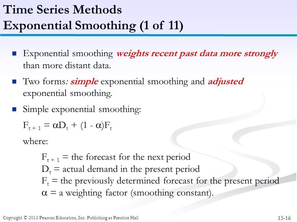 15-16 Copyright © 2013 Pearson Education, Inc. Publishing as Prentice Hall Exponential smoothing weights recent past data more strongly than more dist