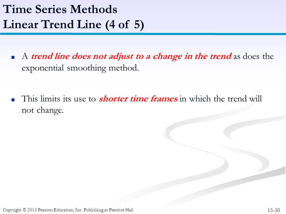 15-30 Copyright © 2013 Pearson Education, Inc. Publishing as Prentice Hall ■ A trend line does not adjust to a change in the trend as does the exponen