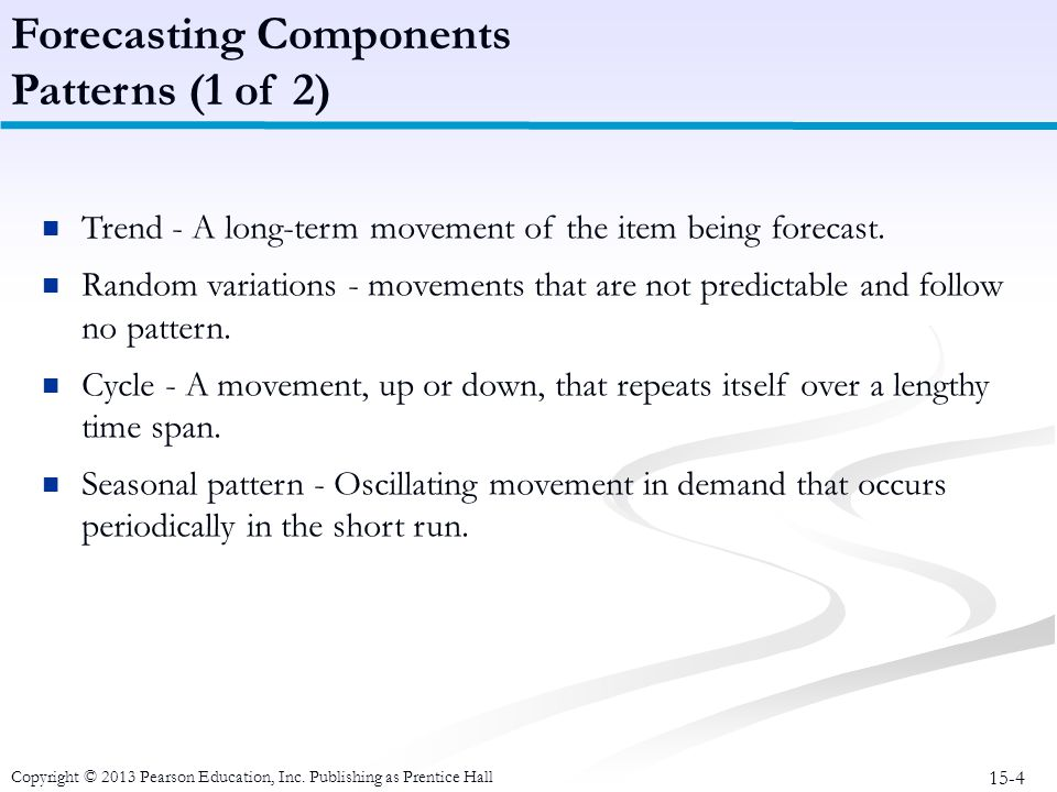 15-4 Copyright © 2013 Pearson Education, Inc. Publishing as Prentice Hall Trend - A long-term movement of the item being forecast. Random variations -