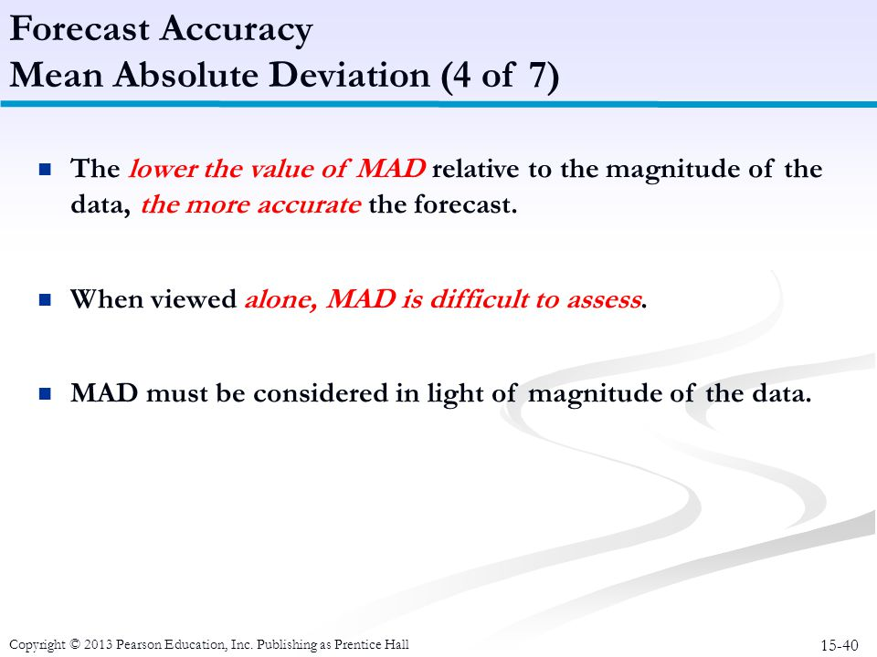 15-40 Copyright © 2013 Pearson Education, Inc. Publishing as Prentice Hall The lower the value of MAD relative to the magnitude of the data, the more
