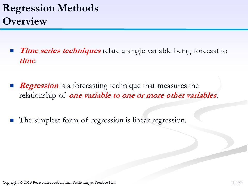 15-54 Copyright © 2013 Pearson Education, Inc. Publishing as Prentice Hall Time series techniques relate a single variable being forecast to time. Reg