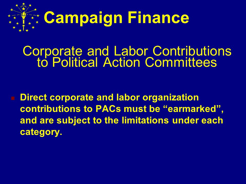 Corporate and Labor Contribution Limits Corporations and Labor Organizations are permitted to make direct contributions to candidate, regular party and political action committees.