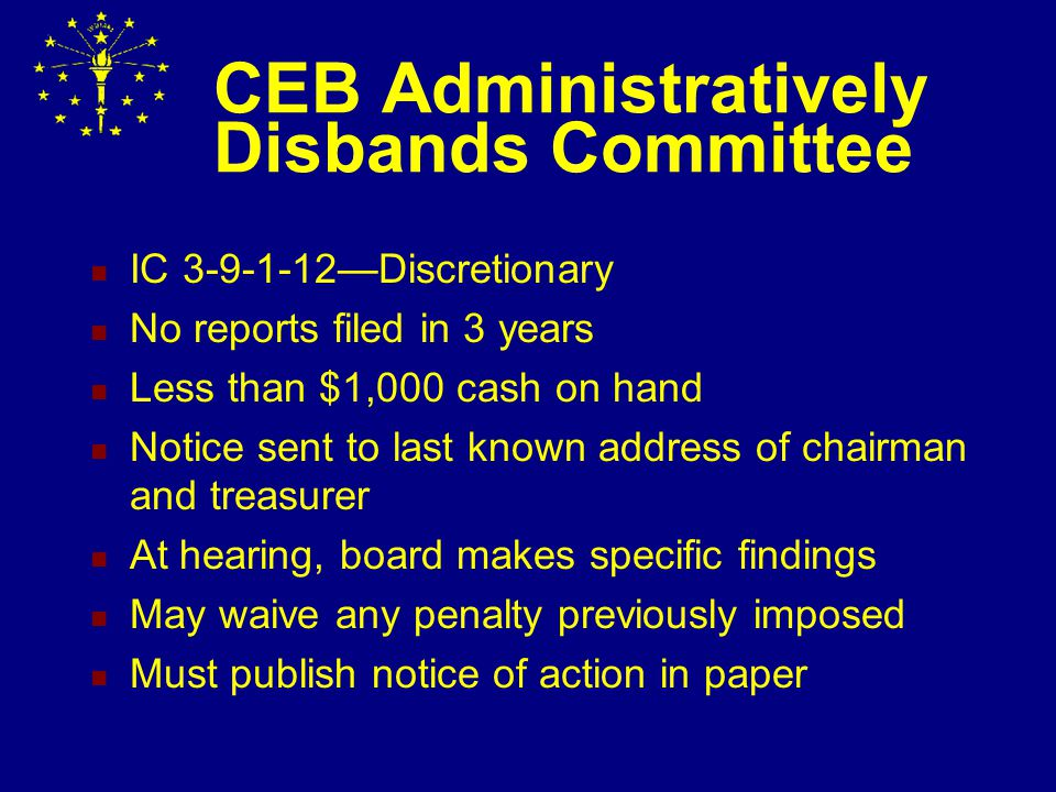 Committee Disbands CFA-4, box #11, Final/Disbands Must have zero cash on hand Must have zero debts/penalties Closing a bank account does not disband a committee!!