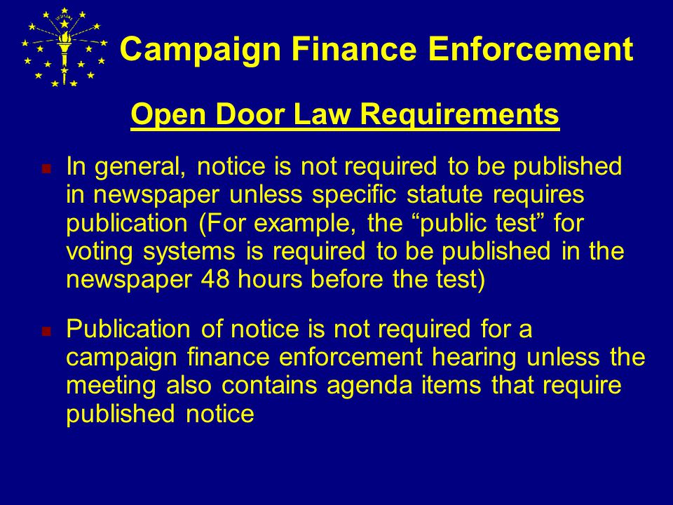 Campaign Finance Enforcement Open Door Law Requirements Notice Requirement: Notice (Date, Time & Place) of meeting must be posted 48 hours before the meeting.