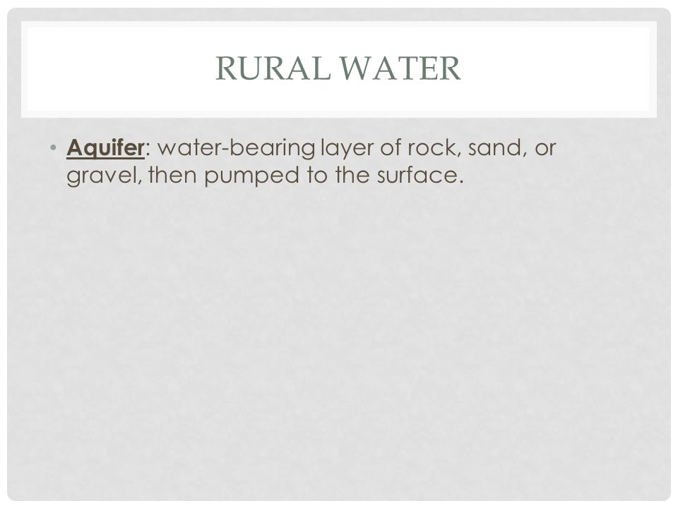 RURAL WATER Aquifer : water-bearing layer of rock, sand, or gravel, then pumped to the surface.
