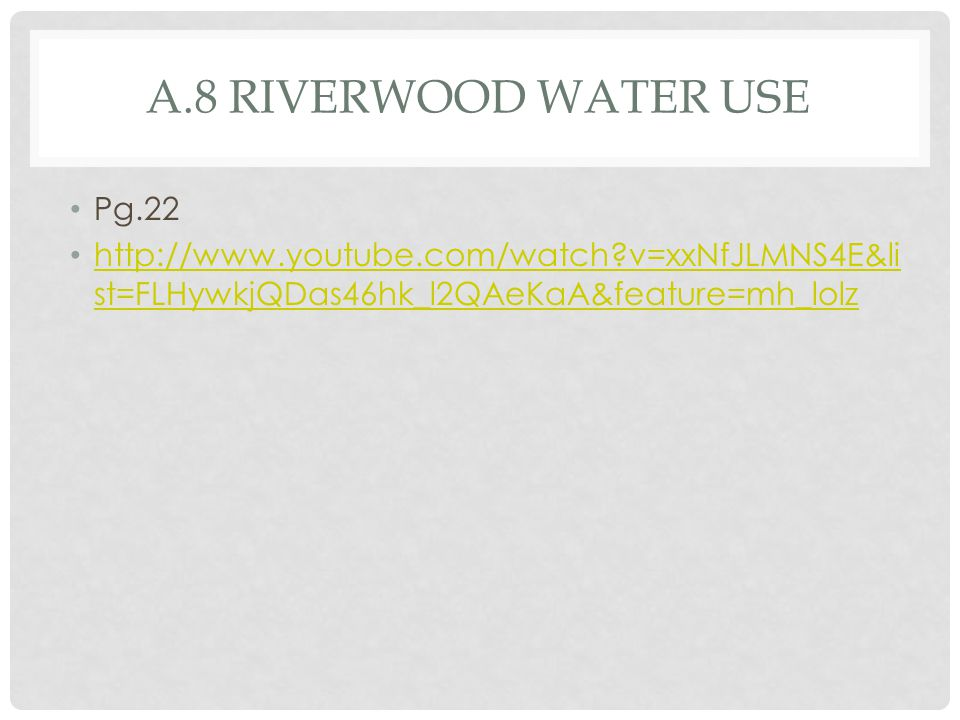 A.8 RIVERWOOD WATER USE Pg.22 http://www.youtube.com/watch?v=xxNfJLMNS4E&li st=FLHywkjQDas46hk_l2QAeKaA&feature=mh_lolz http://www.youtube.com/watch?v