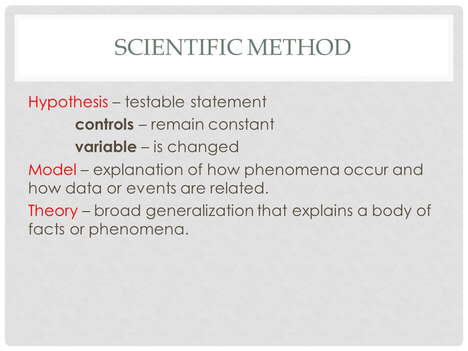SCIENTIFIC METHOD Hypothesis – testable statement controls – remain constant variable – is changed Model – explanation of how phenomena occur and how