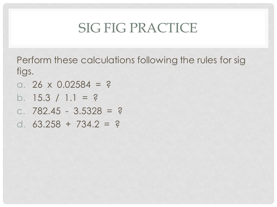 SIG FIG PRACTICE Perform these calculations following the rules for sig figs. a.26 x 0.02584 = ? b.15.3 / 1.1 = ? c.782.45 - 3.5328 = ? d.63.258 + 734