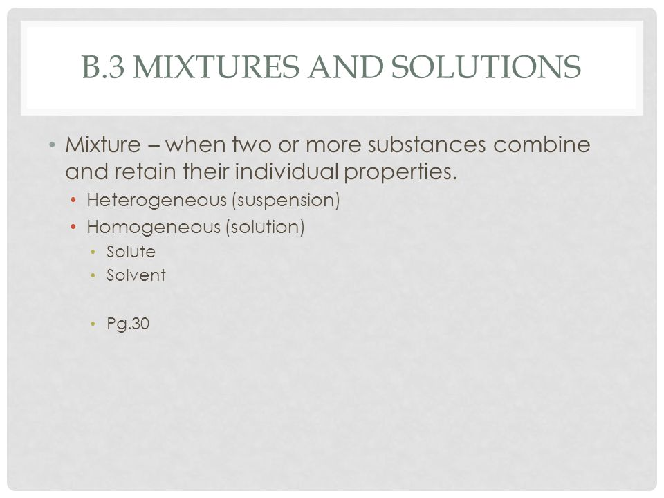 B.3 MIXTURES AND SOLUTIONS Mixture – when two or more substances combine and retain their individual properties. Heterogeneous (suspension) Homogeneou