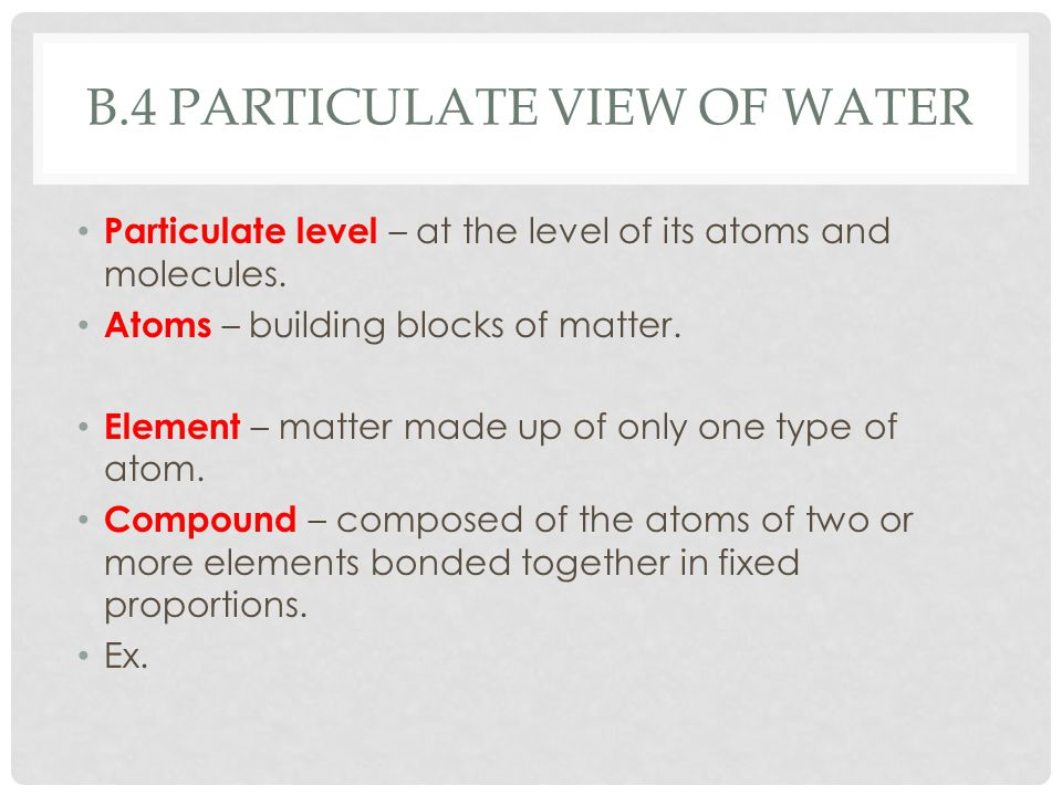 B.4 PARTICULATE VIEW OF WATER Particulate level – at the level of its atoms and molecules. Atoms – building blocks of matter. Element – matter made up