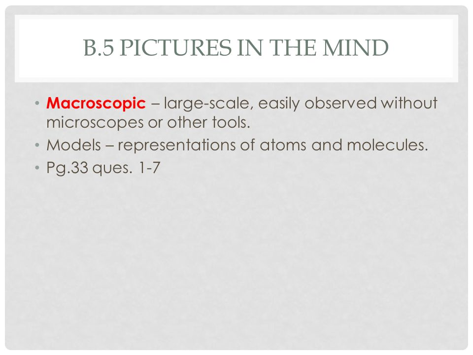 B.5 PICTURES IN THE MIND Macroscopic – large-scale, easily observed without microscopes or other tools. Models – representations of atoms and molecule