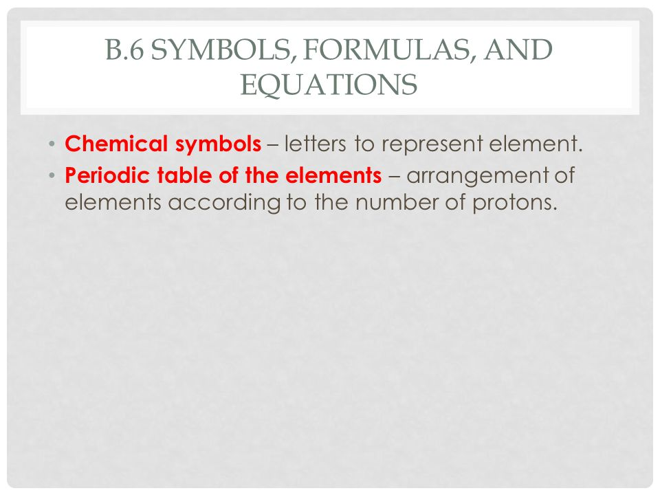 B.6 SYMBOLS, FORMULAS, AND EQUATIONS Chemical symbols – letters to represent element. Periodic table of the elements – arrangement of elements accordi