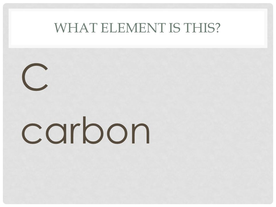 WHAT ELEMENT IS THIS? C carbon
