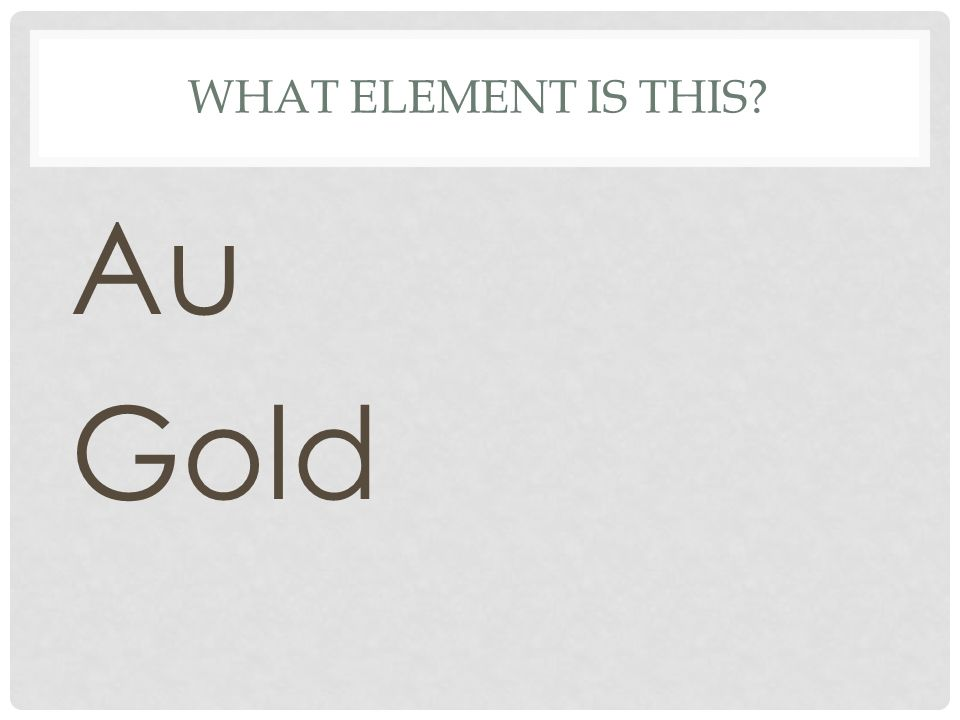 WHAT ELEMENT IS THIS? Au Gold
