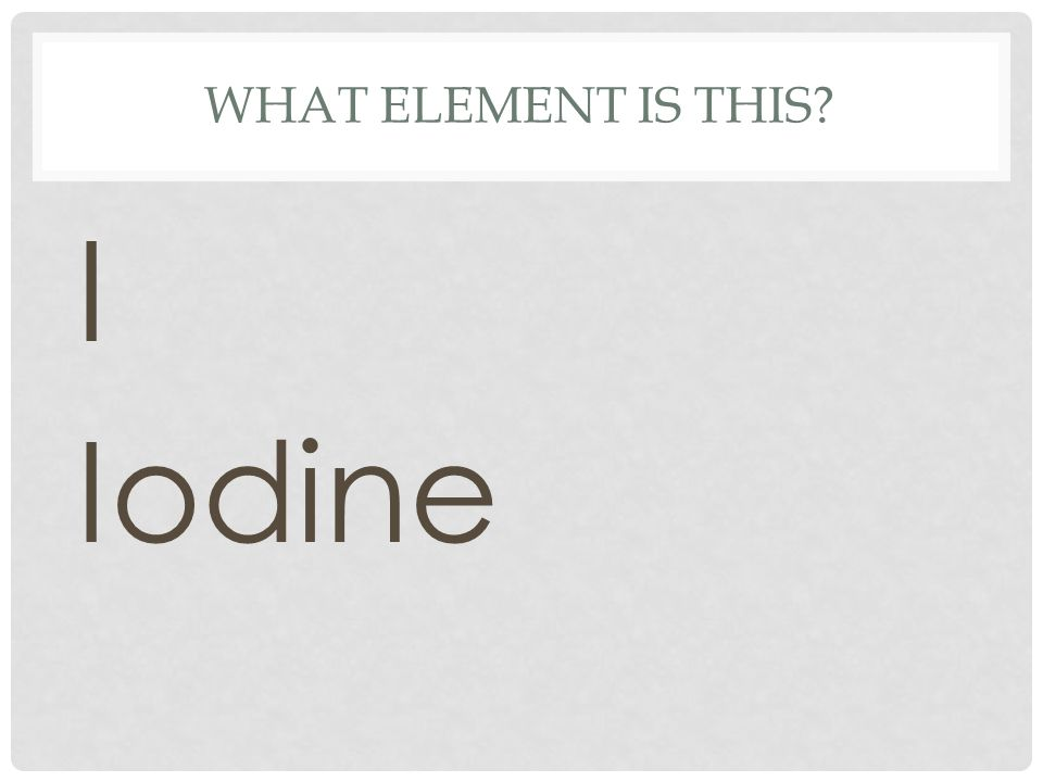 WHAT ELEMENT IS THIS? I Iodine