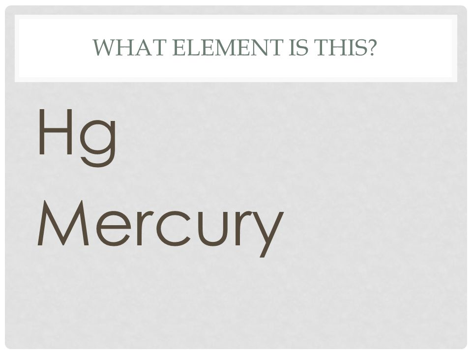 WHAT ELEMENT IS THIS? Hg Mercury