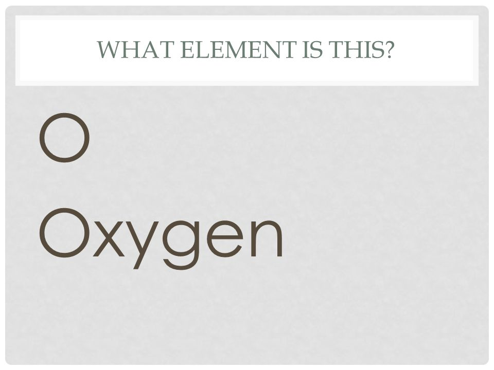 WHAT ELEMENT IS THIS? O Oxygen