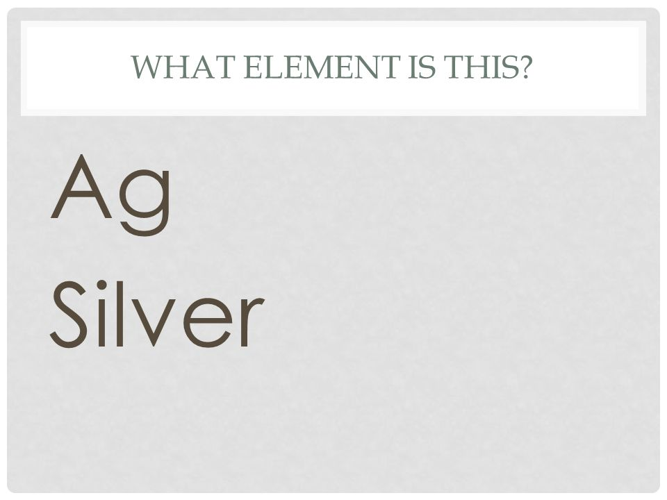 WHAT ELEMENT IS THIS? Ag Silver