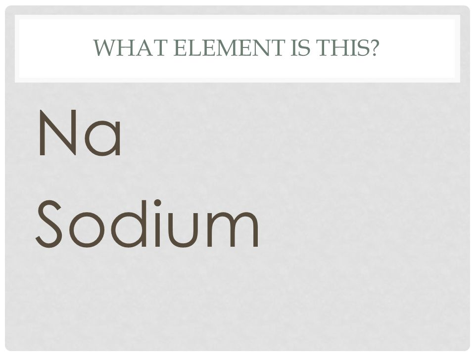 WHAT ELEMENT IS THIS? Na Sodium