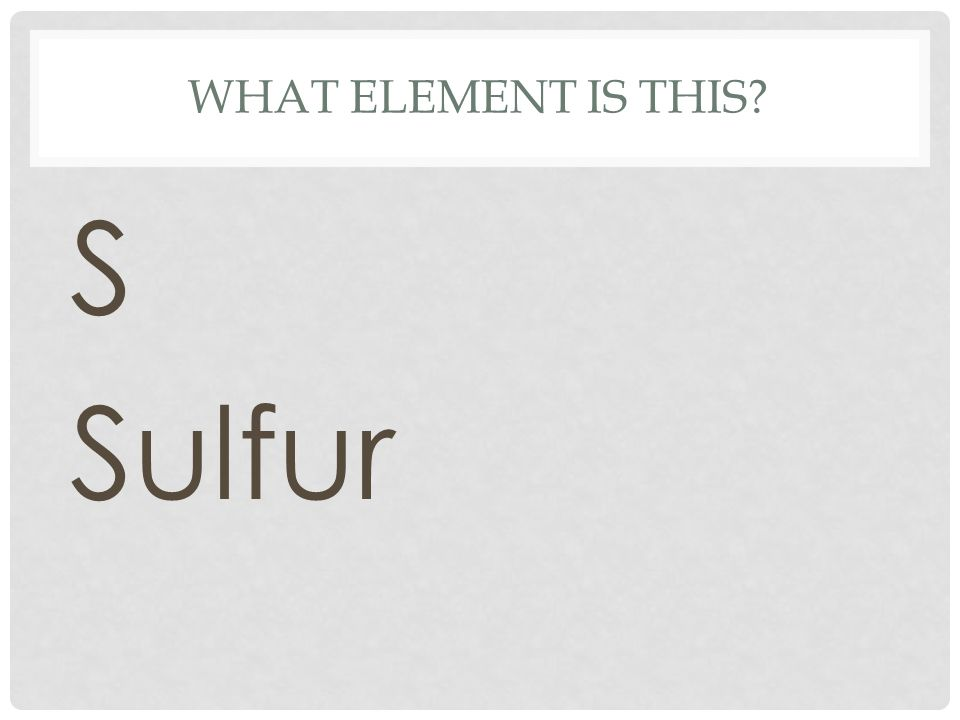 WHAT ELEMENT IS THIS? S Sulfur