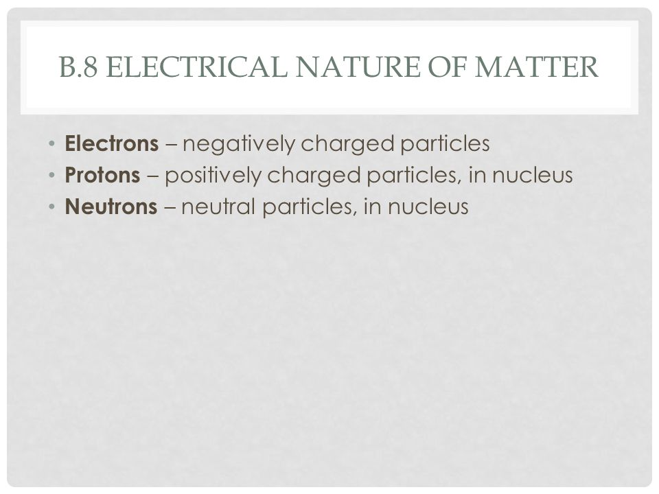 B.8 ELECTRICAL NATURE OF MATTER Electrons – negatively charged particles Protons – positively charged particles, in nucleus Neutrons – neutral particles, in nucleus