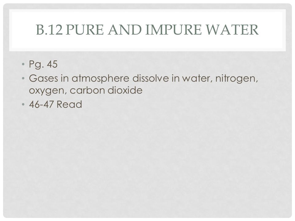 B.12 PURE AND IMPURE WATER Pg. 45 Gases in atmosphere dissolve in water, nitrogen, oxygen, carbon dioxide 46-47 Read
