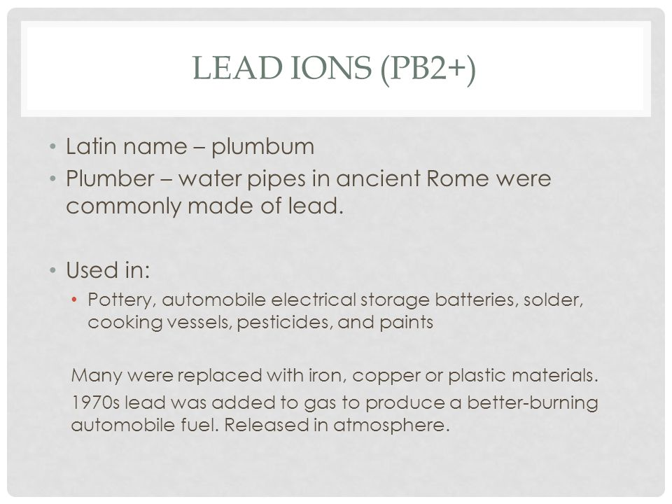 LEAD IONS (PB2+) Latin name – plumbum Plumber – water pipes in ancient Rome were commonly made of lead.