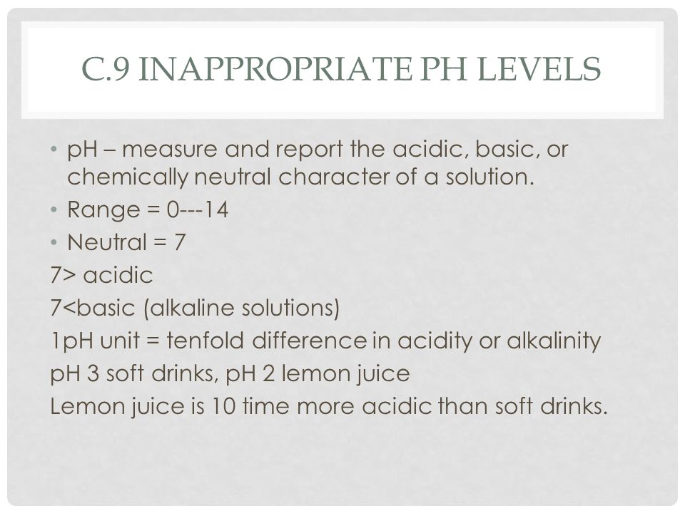 C.9 INAPPROPRIATE PH LEVELS pH – measure and report the acidic, basic, or chemically neutral character of a solution. Range = 0---14 Neutral = 7 7> ac