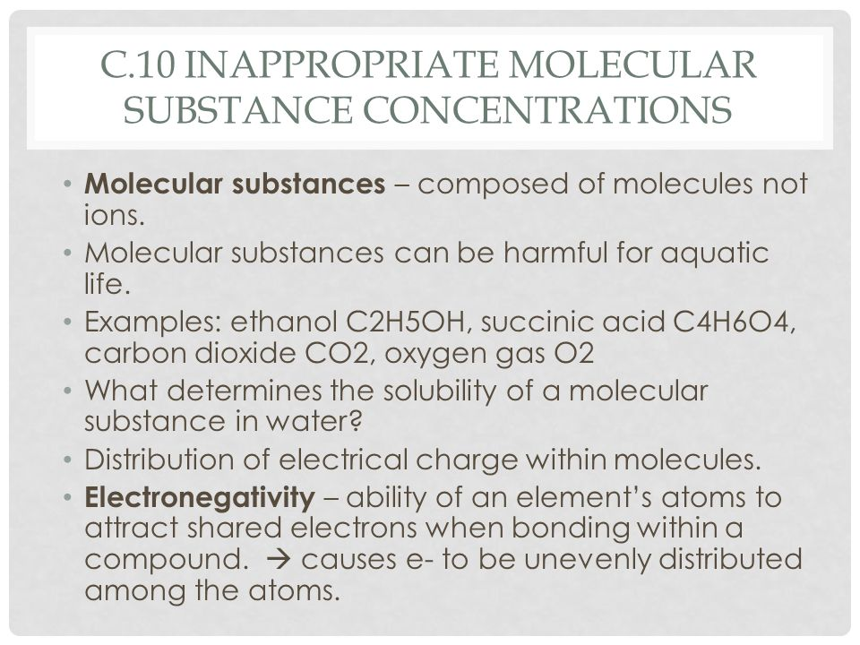 C.10 INAPPROPRIATE MOLECULAR SUBSTANCE CONCENTRATIONS Molecular substances – composed of molecules not ions. Molecular substances can be harmful for a