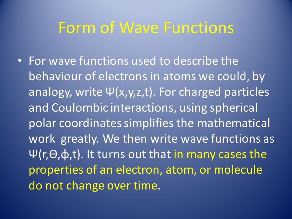 Form of Wave Functions For wave functions used to describe the behaviour of electrons in atoms we could, by analogy, write Ψ(x,y,z,t). For charged par