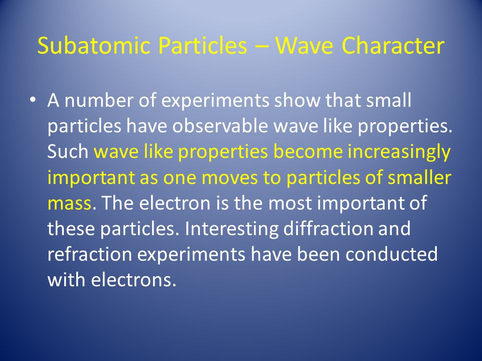 Subatomic Particles – Wave Character A number of experiments show that small particles have observable wave like properties. Such wave like properties