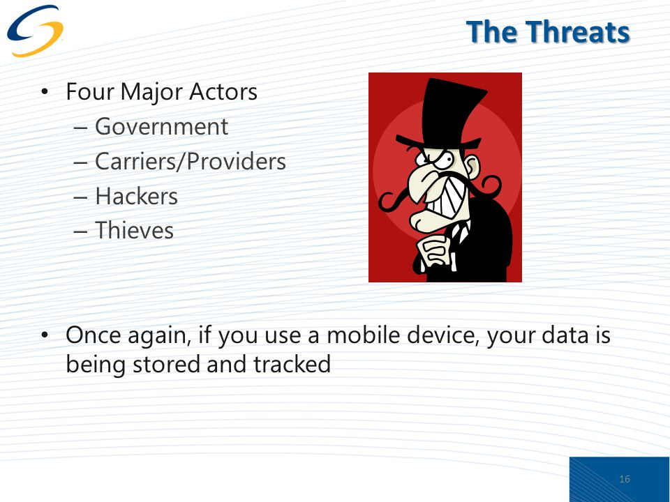 The Threats Four Major Actors – Government – Carriers/Providers – Hackers – Thieves Once again, if you use a mobile device, your data is being stored and tracked 16