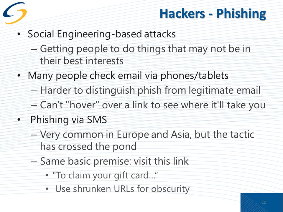 Hackers - Phishing Social Engineering-based attacks – Getting people to do things that may not be in their best interests Many people check email via phones/tablets – Harder to distinguish phish from legitimate email – Can t hover over a link to see where it ll take you Phishing via SMS – Very common in Europe and Asia, but the tactic has crossed the pond – Same basic premise: visit this link To claim your gift card… Use shrunken URLs for obscurity 20